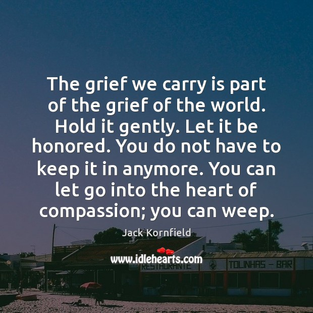 The grief we carry is part of the grief of the world. Jack Kornfield Picture Quote
