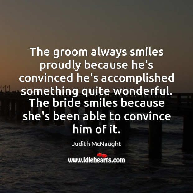 The groom always smiles proudly because he's convinced he's accomplished something quite Judith McNaught Picture Quote