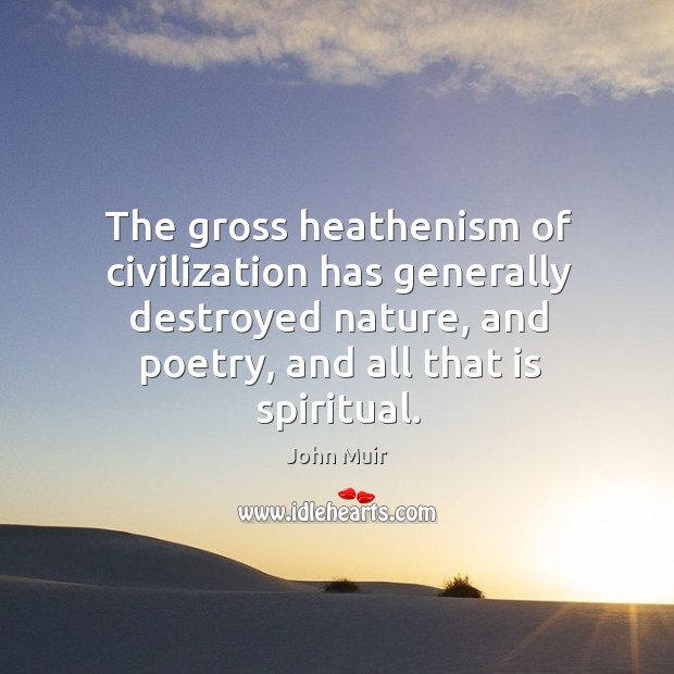 The gross heathenism of civilization has generally destroyed nature, and poetry, and Image