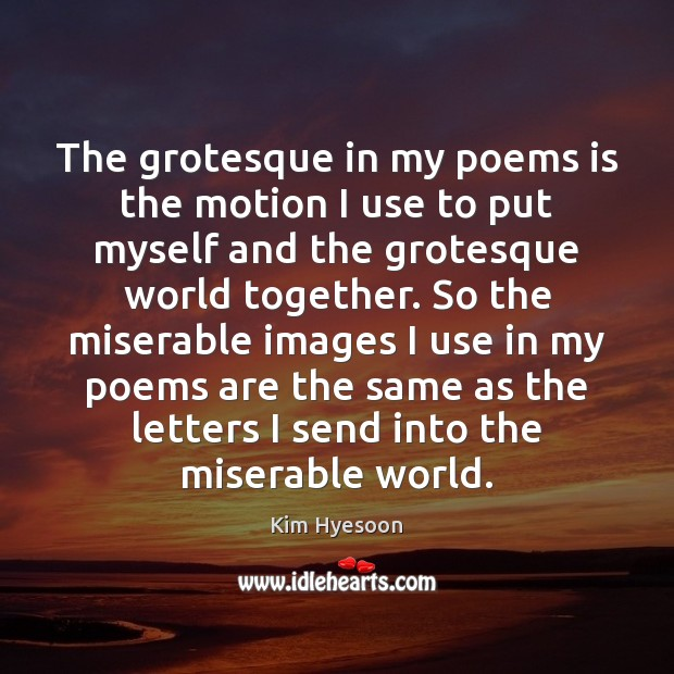 The grotesque in my poems is the motion I use to put Image