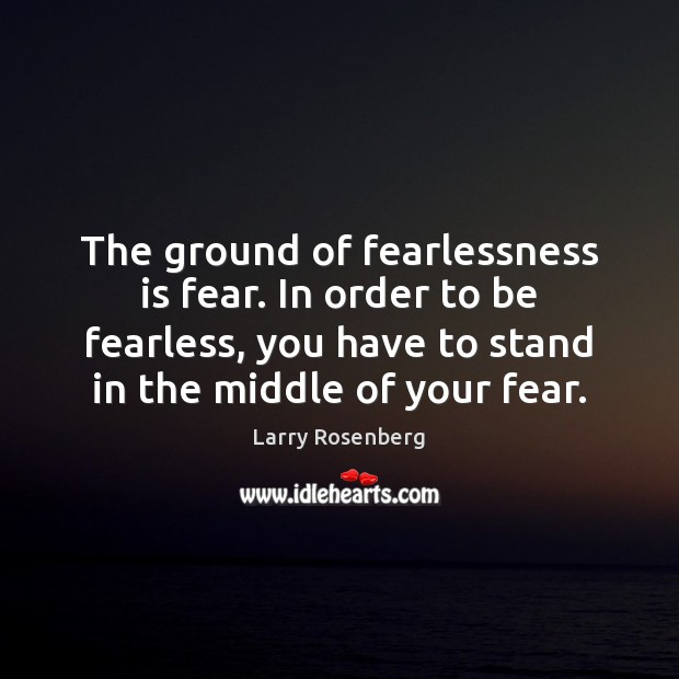 The ground of fearlessness is fear. In order to be fearless, you Larry Rosenberg Picture Quote