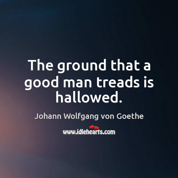 The ground that a good man treads is hallowed. Image