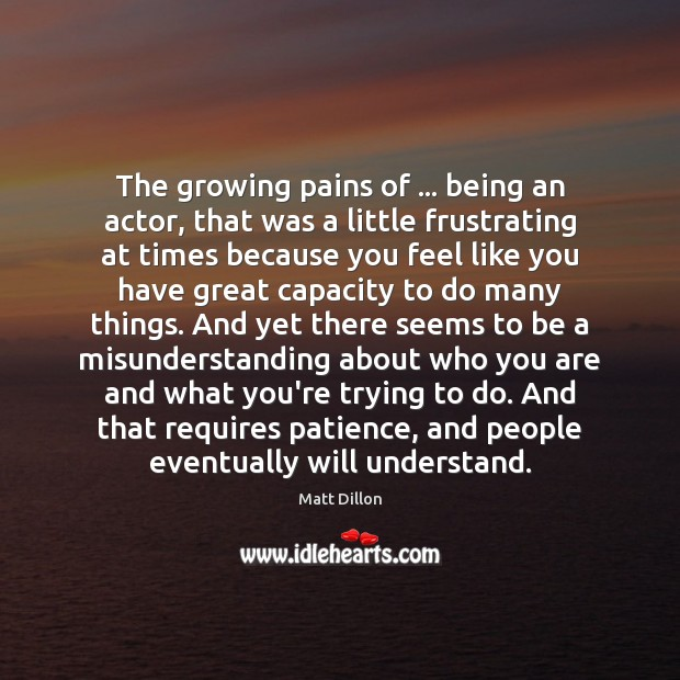 The growing pains of … being an actor, that was a little frustrating Misunderstanding Quotes Image