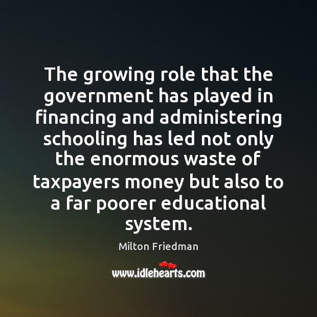 The growing role that the government has played in financing and administering Milton Friedman Picture Quote