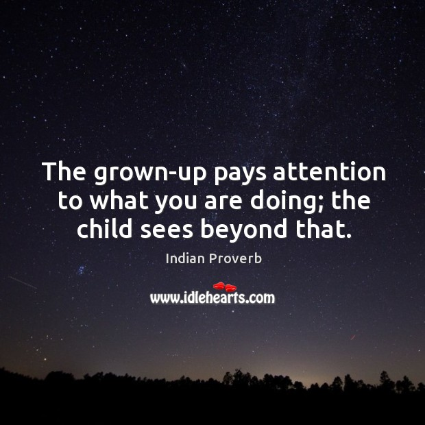 The grown-up pays attention to what you are doing; the child sees beyond that. Indian Proverbs Image