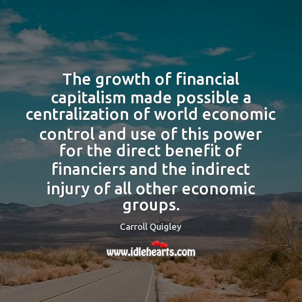 The growth of financial capitalism made possible a centralization of world economic Carroll Quigley Picture Quote