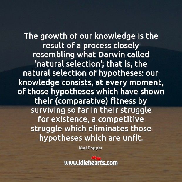 The growth of our knowledge is the result of a process closely Karl Popper Picture Quote