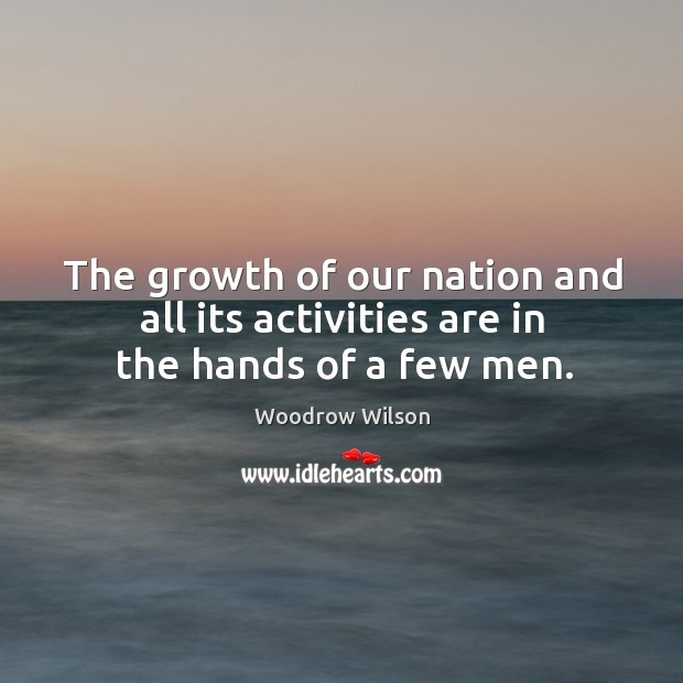 Image, The growth of our nation and all its activities are in the hands of a few men.