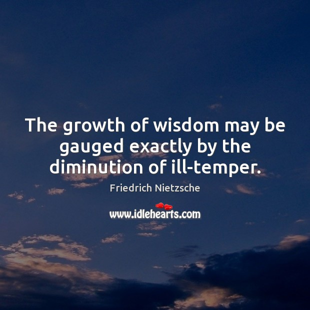 The growth of wisdom may be gauged exactly by the diminution of ill-temper. Friedrich Nietzsche Picture Quote