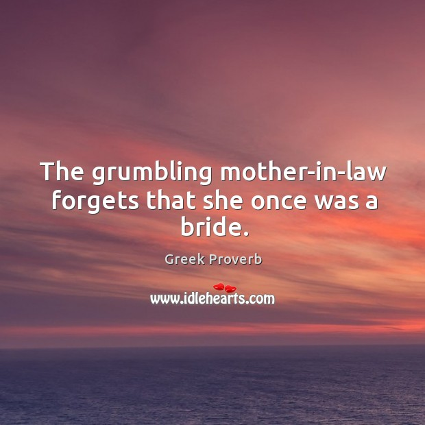 The grumbling mother-in-law forgets that she once was a bride. Greek Proverbs Image