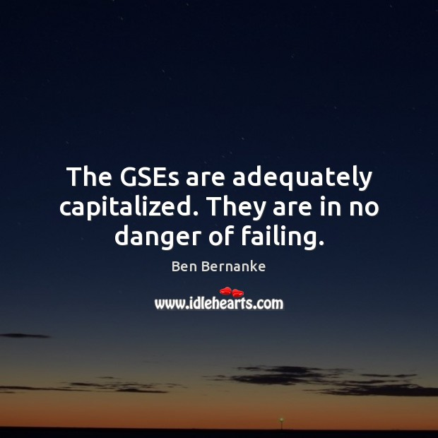 Ben Bernanke Picture Quote image saying: The GSEs are adequately capitalized. They are in no danger of failing.