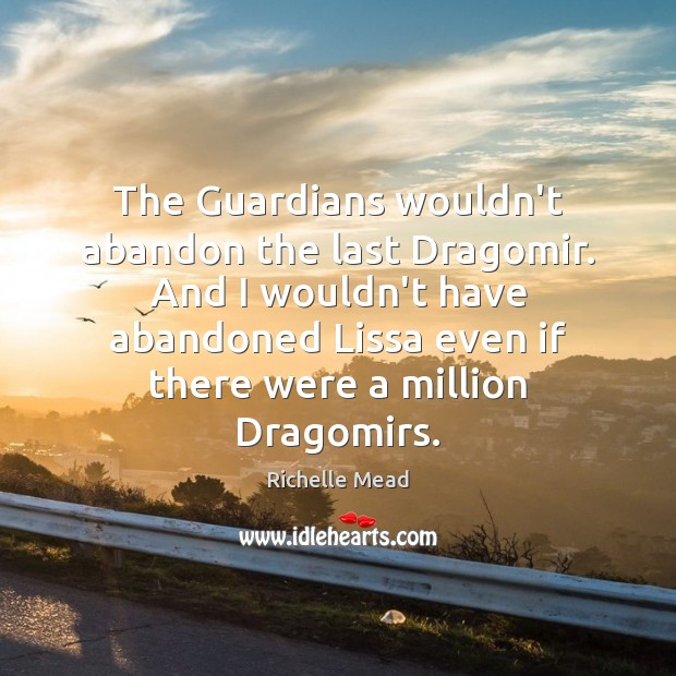 The Guardians wouldn't abandon the last Dragomir. And I wouldn't have abandoned Richelle Mead Picture Quote