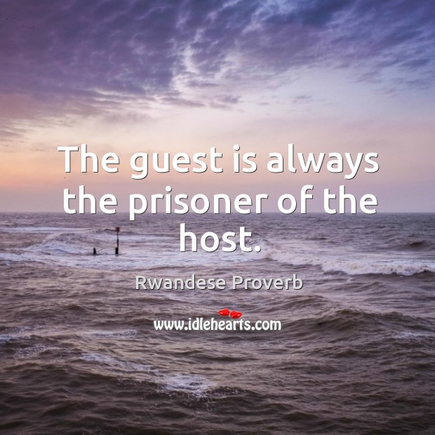 The guest is always the prisoner of the host. Rwandese Proverbs Image
