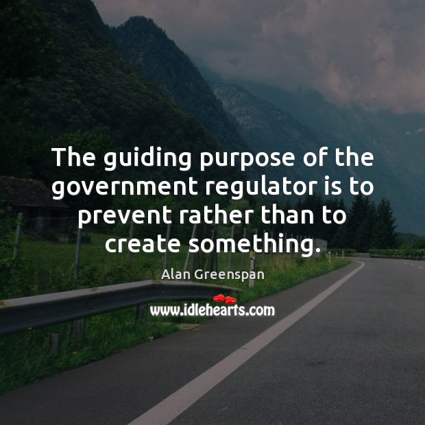 The guiding purpose of the government regulator is to prevent rather than Alan Greenspan Picture Quote