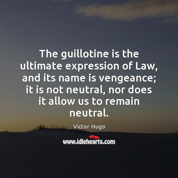 The guillotine is the ultimate expression of Law, and its name is Image
