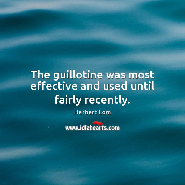 The guillotine was most effective and used until fairly recently. Image