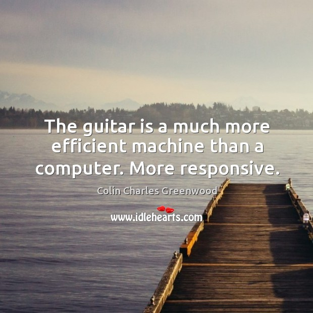 The guitar is a much more efficient machine than a computer. More responsive. Colin Charles Greenwood Picture Quote