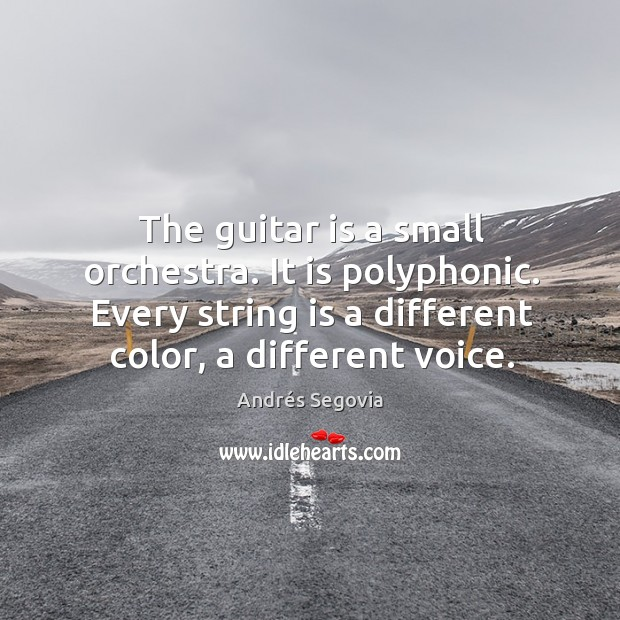 The guitar is a small orchestra. It is polyphonic. Every string is a different color, a different voice. Andrés Segovia Picture Quote
