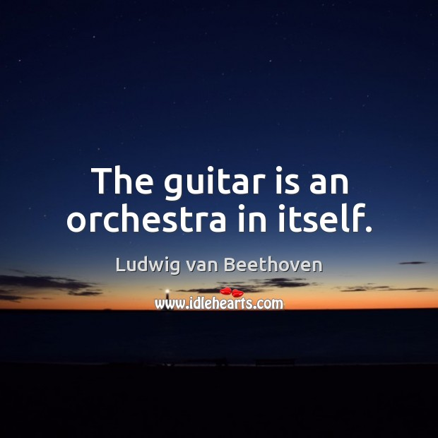 The guitar is an orchestra in itself. Ludwig van Beethoven Picture Quote