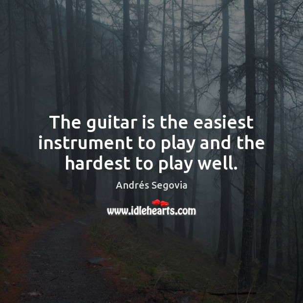 The guitar is the easiest instrument to play and the hardest to play well. Andrés Segovia Picture Quote