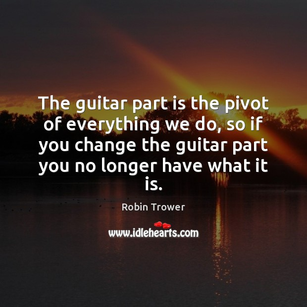 The guitar part is the pivot of everything we do, so if Robin Trower Picture Quote