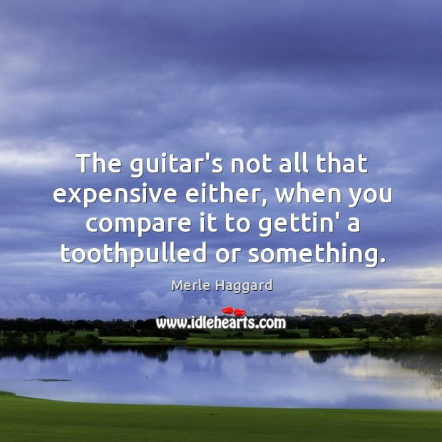 The guitar's not all that expensive either, when you compare it to Merle Haggard Picture Quote