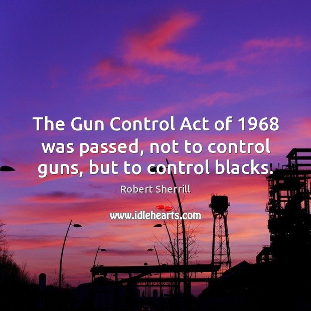 The Gun Control Act of 1968 was passed, not to control guns, but to control blacks. Image