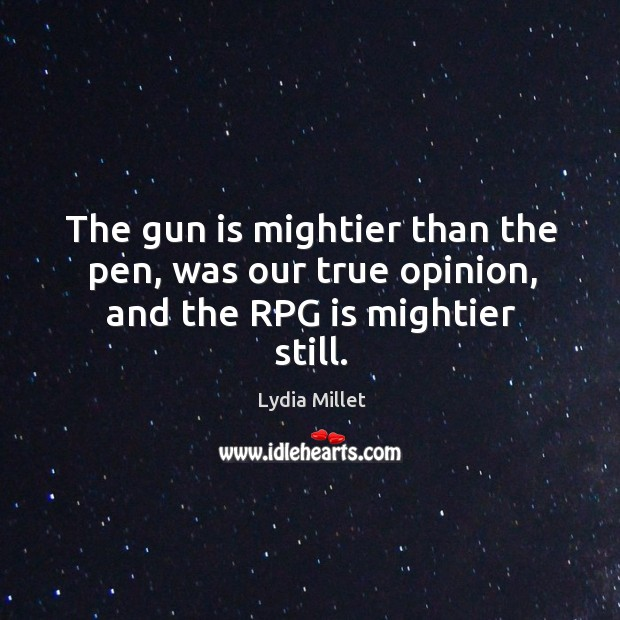 The gun is mightier than the pen, was our true opinion, and the RPG is mightier still. Image