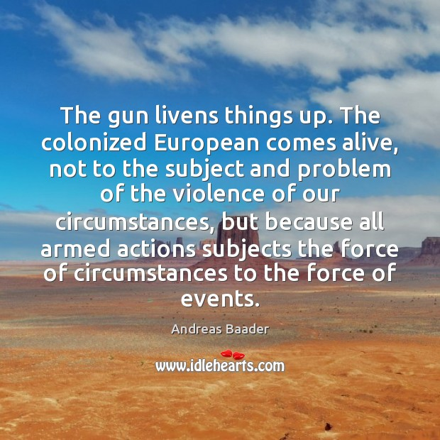 The gun livens things up. The colonized European comes alive, not to Image