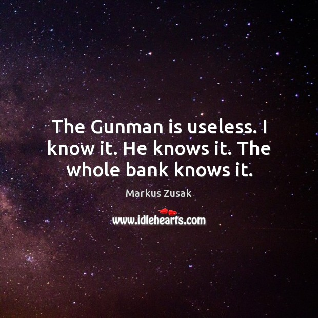 The Gunman is useless. I know it. He knows it. The whole bank knows it. Image