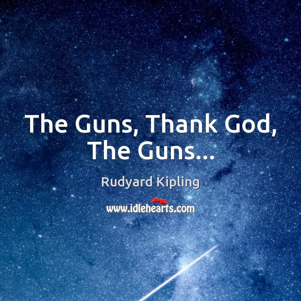The Guns, Thank God, The Guns… Rudyard Kipling Picture Quote