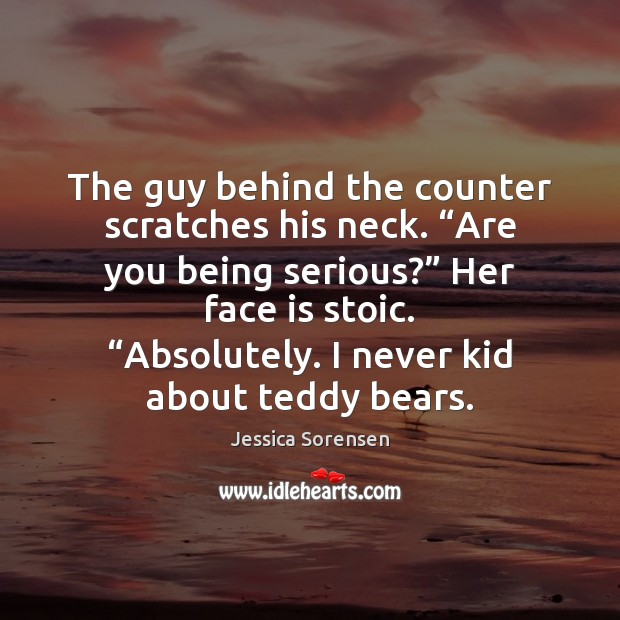 """The guy behind the counter scratches his neck. """"Are you being serious?"""" Jessica Sorensen Picture Quote"""