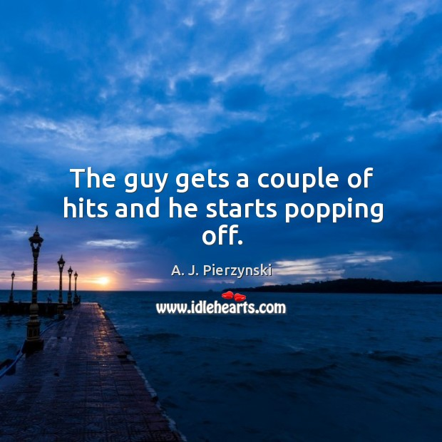 Image, The guy gets a couple of hits and he starts popping off.