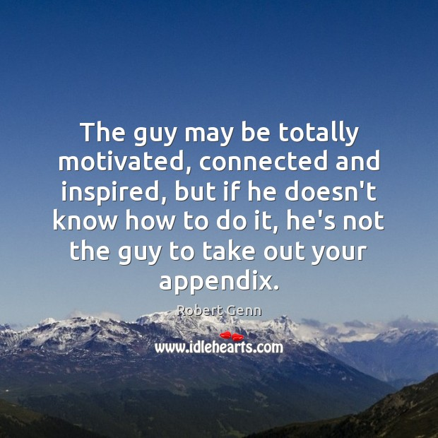The guy may be totally motivated, connected and inspired, but if he Image
