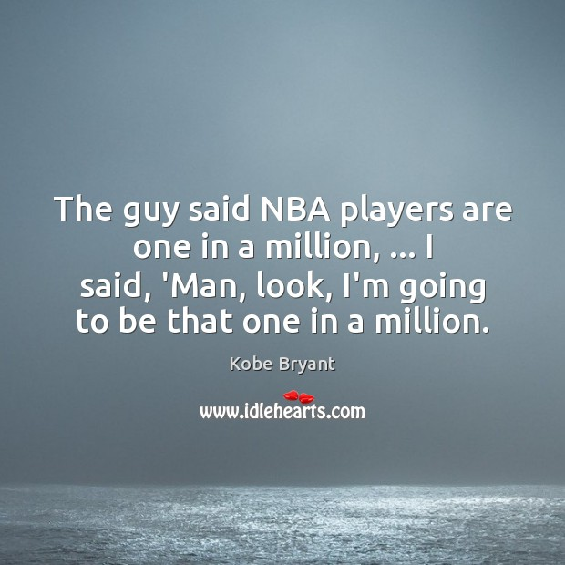 The guy said NBA players are one in a million, … I said, Kobe Bryant Picture Quote