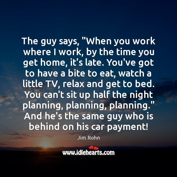 """The guy says, """"When you work where I work, by the time Jim Rohn Picture Quote"""
