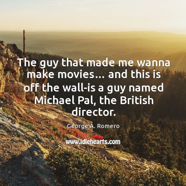 The guy that made me wanna make movies… and this is off the wall-is a guy named michael pal, the british director. George A. Romero Picture Quote