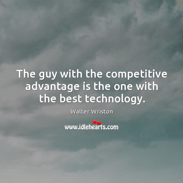 Image, The guy with the competitive advantage is the one with the best technology.