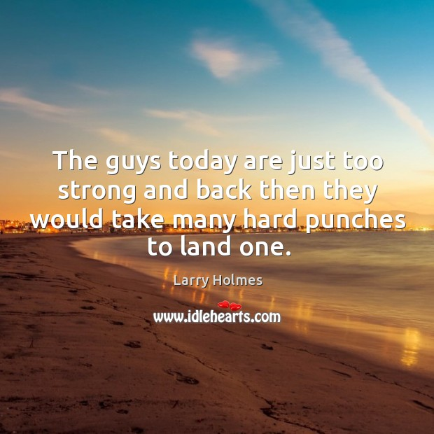 The guys today are just too strong and back then they would take many hard punches to land one. Image