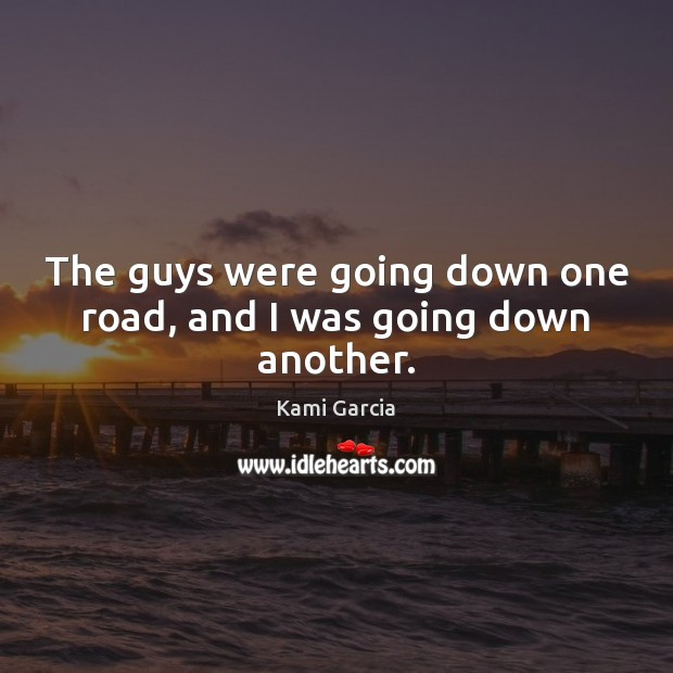 The guys were going down one road, and I was going down another. Kami Garcia Picture Quote