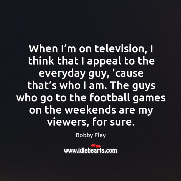 The guys who go to the football games on the weekends are my viewers, for sure. Bobby Flay Picture Quote