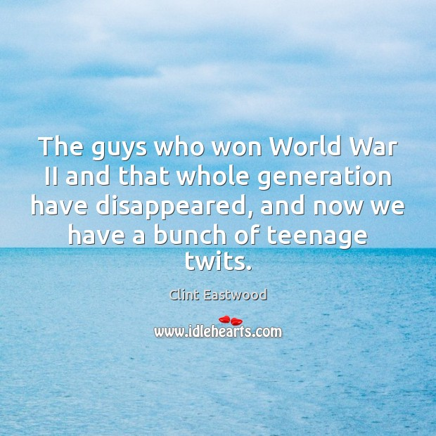 The guys who won World War II and that whole generation have Clint Eastwood Picture Quote