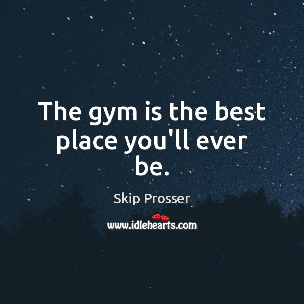 Image, The gym is the best place you'll ever be.
