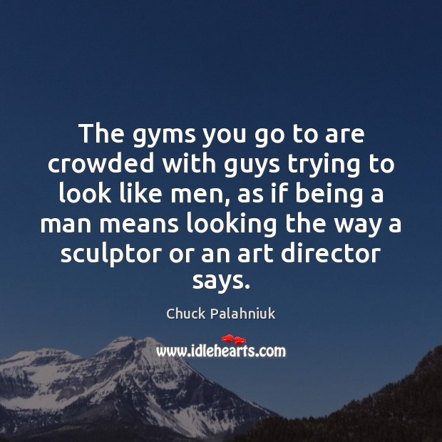 Image, The gyms you go to are crowded with guys trying to look