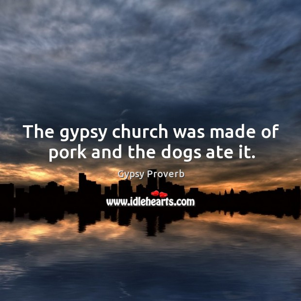 The gypsy church was made of pork and the dogs ate it. Gypsy Proverbs Image