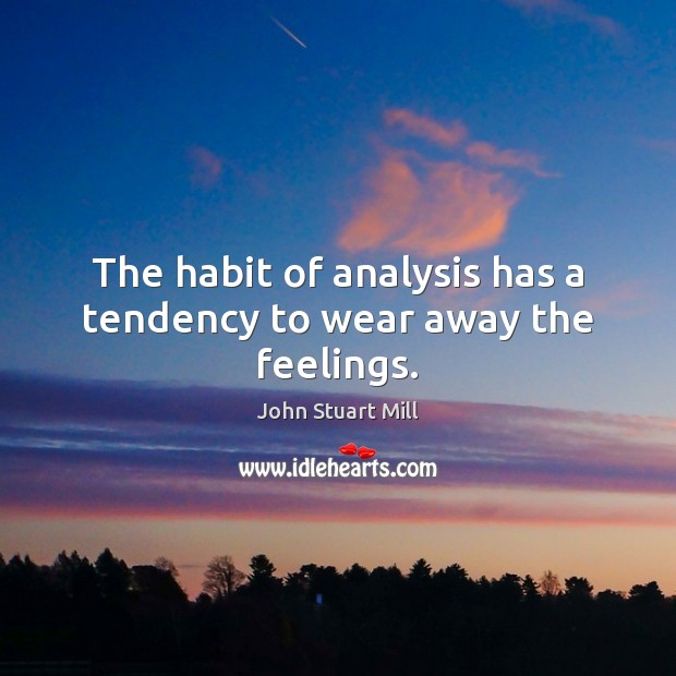 Image, The habit of analysis has a tendency to wear away the feelings.