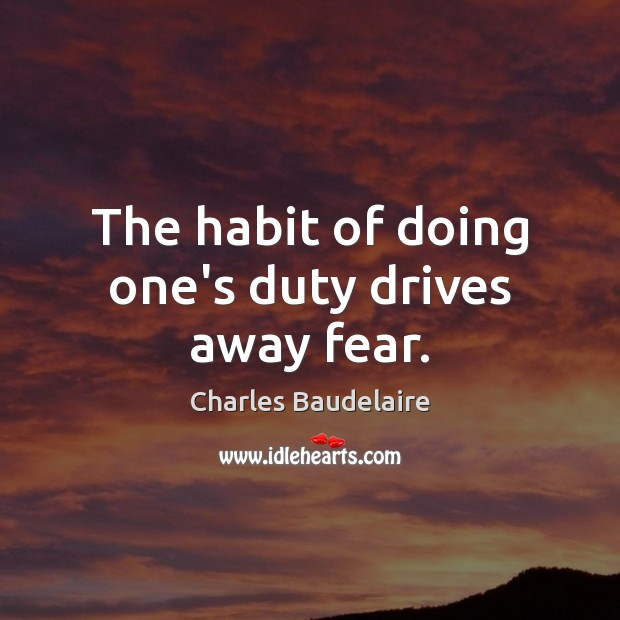 The habit of doing one's duty drives away fear. Charles Baudelaire Picture Quote