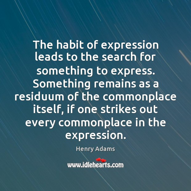 The habit of expression leads to the search for something to express. Henry Adams Picture Quote