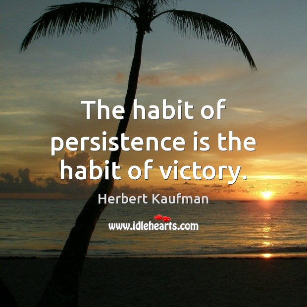 The habit of persistence is the habit of victory. Persistence Quotes Image