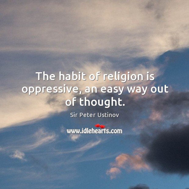 The habit of religion is oppressive, an easy way out of thought. Sir Peter Ustinov Picture Quote